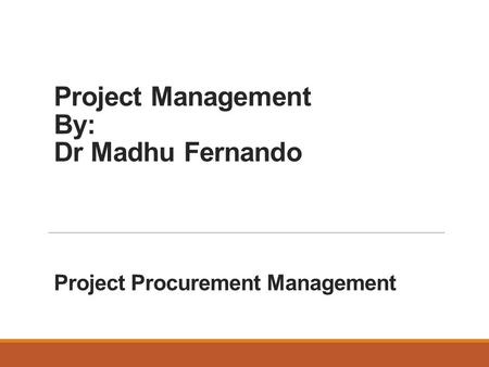 Project Management By: Dr Madhu Fernando Project Procurement Management.
