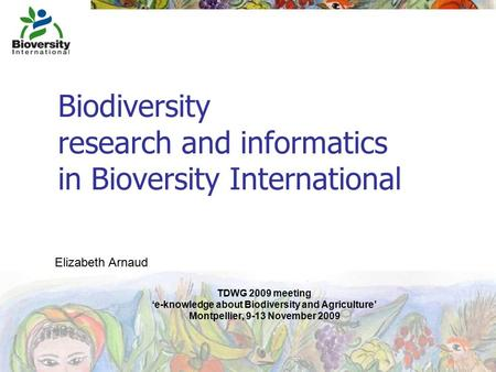 Biodiversity research and informatics in Bioversity International TDWG 2009 meeting 'e-knowledge about Biodiversity and Agriculture' Montpellier, 9-13.