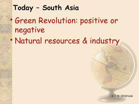 © T. M. Whitmore Today – South Asia Green Revolution: positive or negative Natural resources & industry.