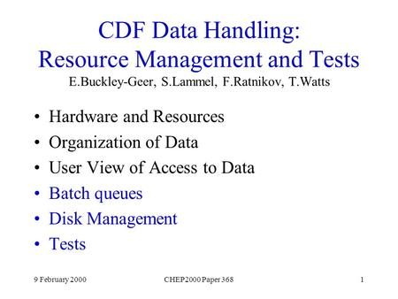 9 February 2000CHEP2000 Paper 3681 CDF Data Handling: Resource Management and Tests E.Buckley-Geer, S.Lammel, F.Ratnikov, T.Watts Hardware and Resources.