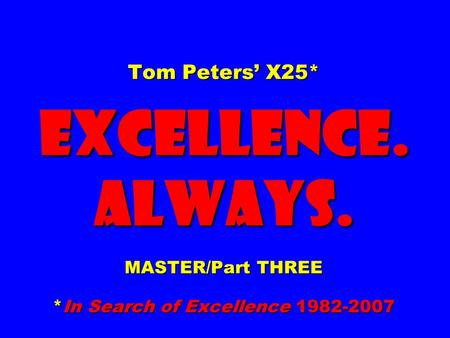 Tom Peters' X25* EXCELLENCE. ALWAYS. MASTER/Part THREE *In Search <strong>of</strong> Excellence 1982-2007.