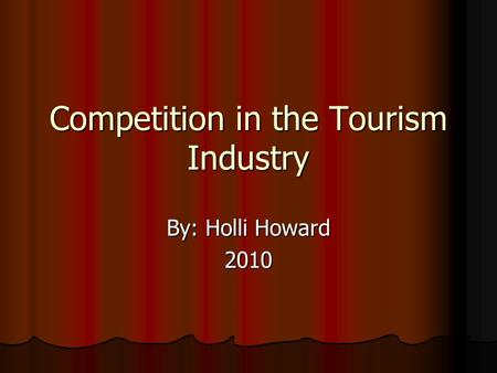 Competition in the Tourism Industry By: Holli Howard 2010.