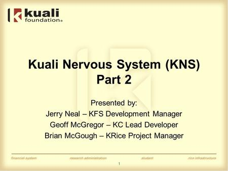 1 Kuali Nervous System (KNS) Part 2 Presented by: Jerry Neal – KFS Development Manager Geoff McGregor – KC Lead Developer Brian McGough – KRice Project.