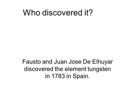Who discovered it? Fausto and Juan Jose De Elhuyar discovered the element tungsten in 1783 in Spain.