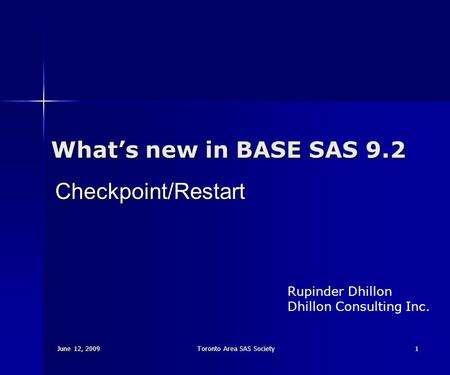 June 12, 2009 Toronto Area SAS Society 1 What's new in BASE SAS 9.2 Checkpoint/Restart Rupinder Dhillon Dhillon Consulting Inc.