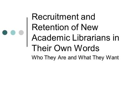 Recruitment and Retention of New Academic Librarians in Their Own Words Who They Are and What They Want.
