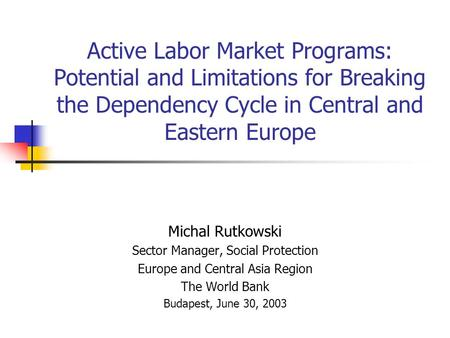 Active Labor Market Programs: Potential and Limitations for Breaking the Dependency Cycle in Central and Eastern Europe Michal Rutkowski Sector Manager,