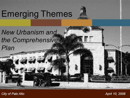 Emerging Themes New Urbanism and the Comprehensive Plan City of Palo AltoApril 10, 2008.