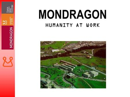 MONDRAGON HUMANITY AT WORK. COOPERATIVES WITHIN MONDRAGON INDUSTRIAL 8787 CREDIT 11 CONSUMER 11 AGRICULTURAL 4 EDUCATION 88 RESEARCH 12 SERVICES 7 TOTAL.