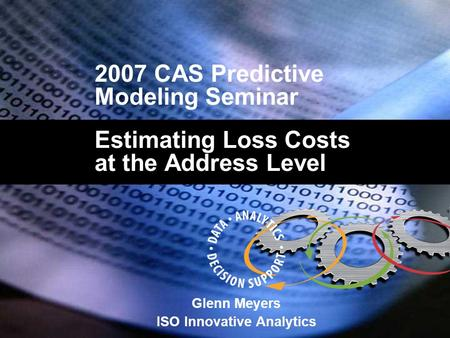 2007 CAS Predictive Modeling Seminar Estimating Loss Costs at the Address Level Glenn Meyers ISO Innovative Analytics.