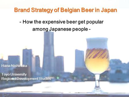 Brand Strategy of Belgian Beer in Japan - How the expensive beer get popular among Japanese people - Hana Nishinaka Toyo University Regional Development.