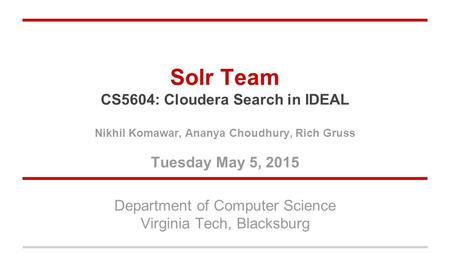 Solr Team CS5604: Cloudera Search in IDEAL Nikhil Komawar, Ananya Choudhury, Rich Gruss Tuesday May 5, 2015 Department of Computer Science Virginia Tech,