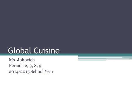 Global Cuisine Ms. Johovich Periods 2, 3, 8, 9 2014-2015 School Year.