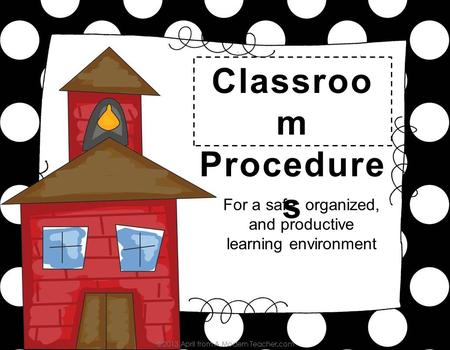 For a safe, organized, and productive learning environment Classroo m Procedure s.