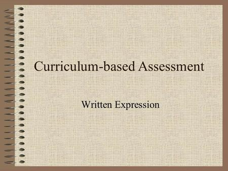 Curriculum-based Assessment Written Expression. Purposes of Assessment Convention mastery Expressive mastery Functional mastery.