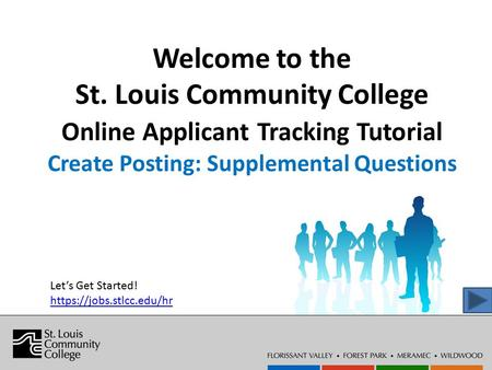 Welcome to the St. Louis Community College Online Applicant Tracking Tutorial Create Posting: Supplemental Questions Let's Get Started! https://jobs.stlcc.edu/hr.