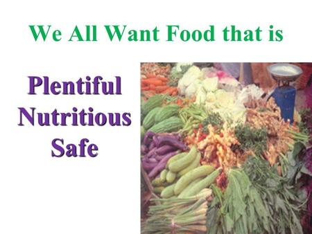 We All Want Food that is Plentiful Nutritious Safe.