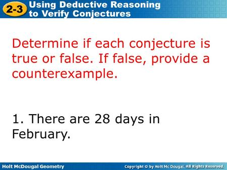 Holt McDougal Geometry 2-3 Using Deductive Reasoning to Verify Conjectures Determine if each conjecture is true or false. If false, provide a counterexample.