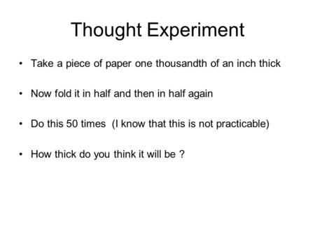Thought Experiment Take a piece of paper one thousandth of an inch thick Now fold it in half and then in half again Do this 50 times (I know that this.