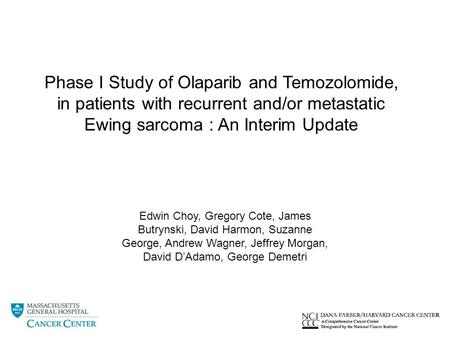 Phase I Study of Olaparib and Temozolomide, in patients with recurrent and/or metastatic Ewing sarcoma : An Interim Update Edwin Choy, Gregory Cote, James.