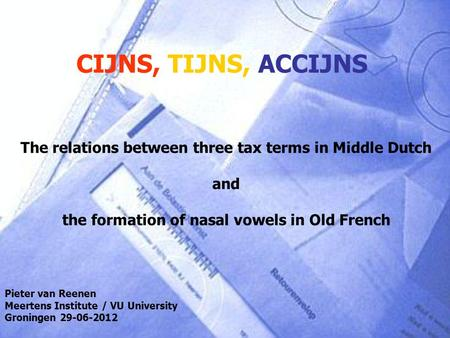 CIJNS, TIJNS, ACCIJNS The relations between three tax terms in Middle Dutch and the formation of nasal vowels in Old French Pieter van Reenen Meertens.