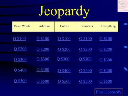 Jeopardy Brain Words AdditionColorsNumbers Everything Q $100 Q $200 Q $300 Q $400 Q $500 Q $100 Q $200 Q $300 Q $400 Q $500 Final Jeopardy.