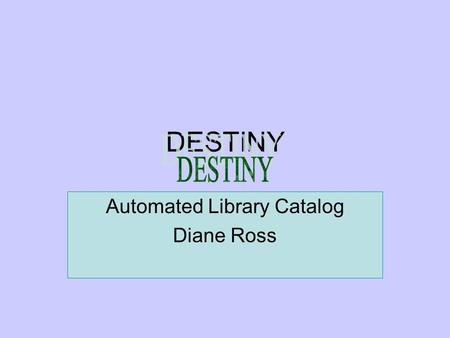 DESTINY Automated Library Catalog Diane Ross. Destiny All employees have a Destiny account. User names and passwords are new. They are your Novell user.