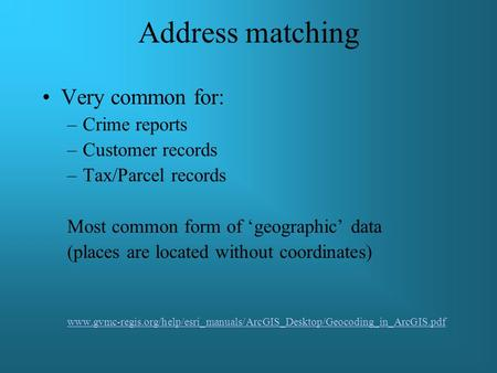 Address matching Very common for: –Crime reports –Customer records –Tax/Parcel records Most common form of 'geographic' data (places are located without.