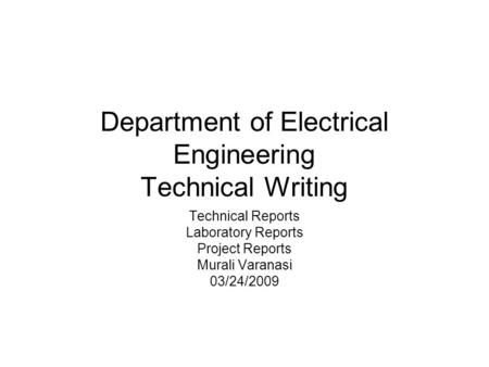 Department of Electrical Engineering Technical Writing Technical Reports Laboratory Reports Project Reports Murali Varanasi 03/24/2009.