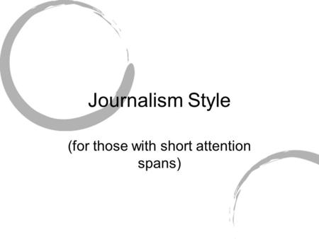 Journalism Style (for those with short attention spans)