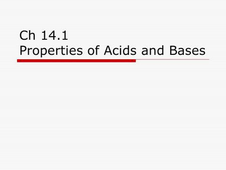Ch 14.1 Properties of Acids and Bases. Acids  Are sour to taste  React with bases to produce salts and water.  React with metals and release H 2 gas.