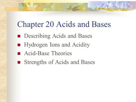 Chapter 20 Acids and Bases Describing Acids and Bases Hydrogen Ions and Acidity Acid-Base Theories Strengths of Acids and Bases.