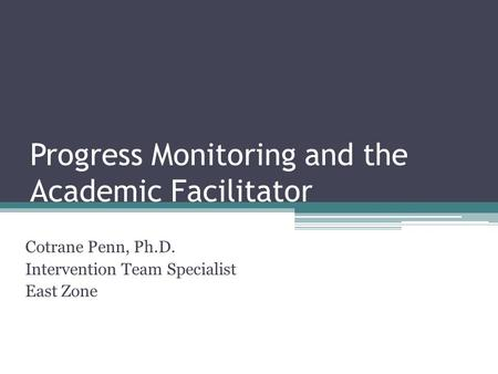 Progress Monitoring and the Academic Facilitator Cotrane Penn, Ph.D. Intervention Team Specialist East Zone.