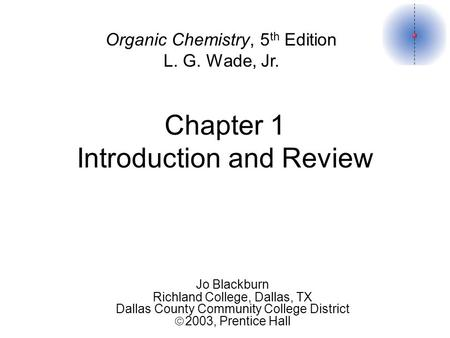 Chapter 1 Introduction and Review Organic Chemistry, 5 th Edition L. G. Wade, Jr. Jo Blackburn Richland College, Dallas, TX Dallas County Community College.