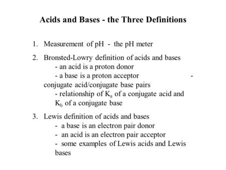 Acids and Bases - the Three Definitions 1.Measurement of pH - the pH meter 2.Bronsted-Lowry definition of acids and bases - an acid is a proton donor -