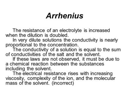 Arrhenius The resistance of an electrolyte is increased when the dilution is doubled. In very dilute solutions the conductivity is nearly proportional.
