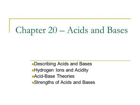 Chapter 20 – Acids and Bases Describing Acids and Bases Hydrogen Ions and Acidity Acid-Base Theories Strengths of Acids and Bases.
