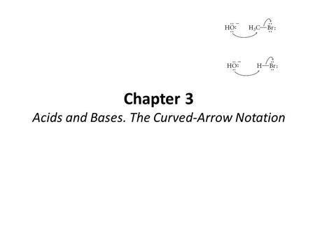 Chapter 3 Acids and Bases. The Curved-Arrow Notation.