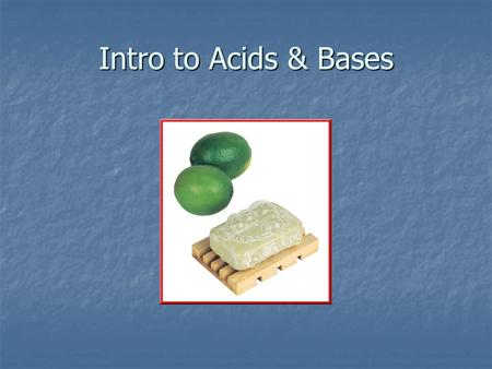 Intro to Acids & Bases. Properties of Acids & Bases Acids Acids Taste sour Taste sour Reacts with metals Reacts with metals Turns litmus red Turns litmus.