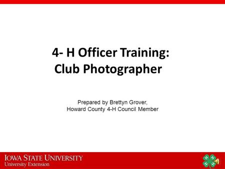 4- H Officer Training: Club Photographer Prepared by Brettyn Grover, Howard County 4-H Council Member.