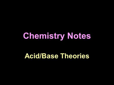 Chemistry Notes Acid/Base Theories. There are three ways to define acids and bases. This reflects the fact that science is always revising itself.