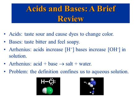 Acids: taste sour and cause dyes to change color. Bases: taste bitter and feel soapy. Arrhenius: acids increase [H + ] bases increase [OH - ] in solution.