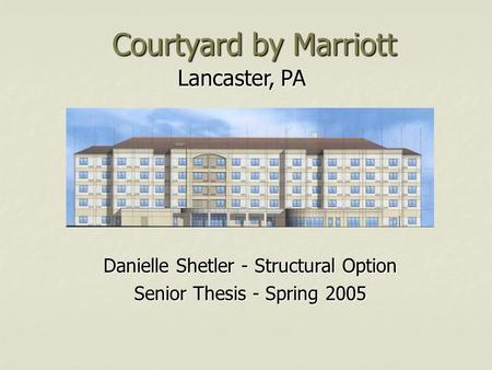 Lancaster, PA Courtyard by Marriott Danielle Shetler - Structural Option Senior Thesis - Spring 2005.