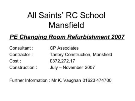All Saints' RC School Mansfield PE Changing Room Refurbishment 2007 Consultant : CP Associates Contractor : Tanbry Construction, Mansfield Cost :£372,272.17.