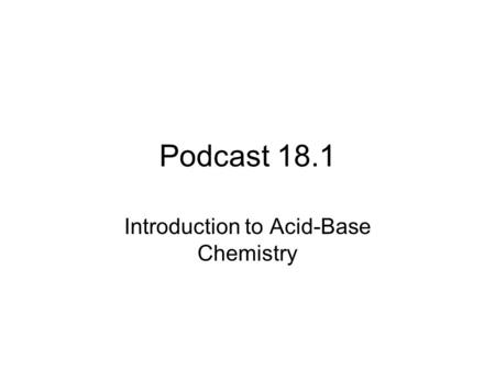 Podcast 18.1 Introduction to Acid-Base Chemistry.
