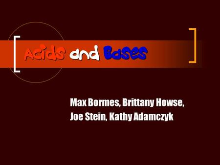 Acids and Bases Max Bormes, Brittany Howse, Joe Stein, Kathy Adamczyk.