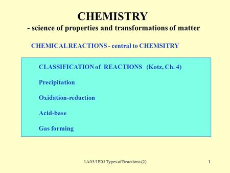 1A03/1E03 Types of Reactions (2)1 CHEMISTRY - science of properties and transformations of matter CHEMICAL REACTIONS - central to CHEMSITRY CLASSIFICATION.
