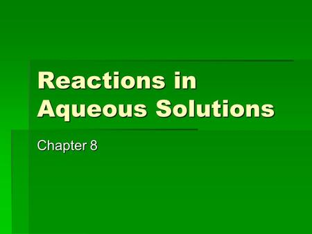 Reactions in Aqueous Solutions Chapter 8. Predicting Whether a Reaction Will Occur  Seem to be several changes that will cause a reaction to occur 