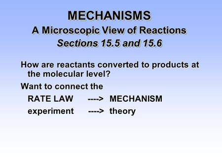 MECHANISMS A Microscopic View of Reactions Sections 15.5 and 15.6 How are reactants converted to products at the molecular level? Want to connect the RATE.