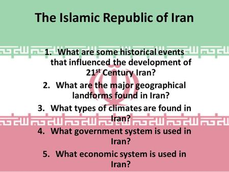 The Islamic Republic of Iran 1.What are some historical events that influenced the development of 21 st Century Iran? 2.What are the major geographical.